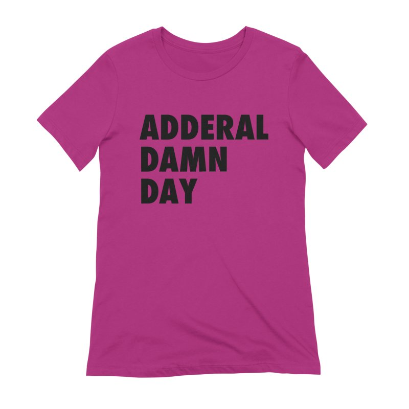 Adderal Damn Day Women's Extra Soft T-Shirt by Rocks Off Designs