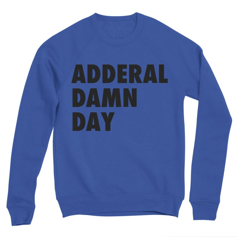 Adderal Damn Day Women's Sweatshirt by Rocks Off Designs