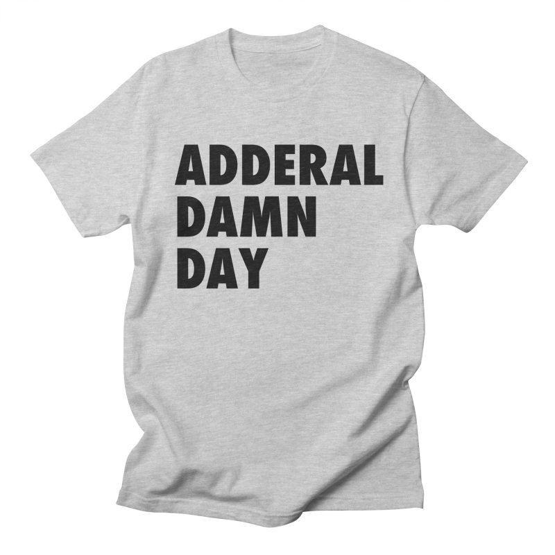 Adderal Damn Day Women's Regular Unisex T-Shirt by Rocks Off Designs