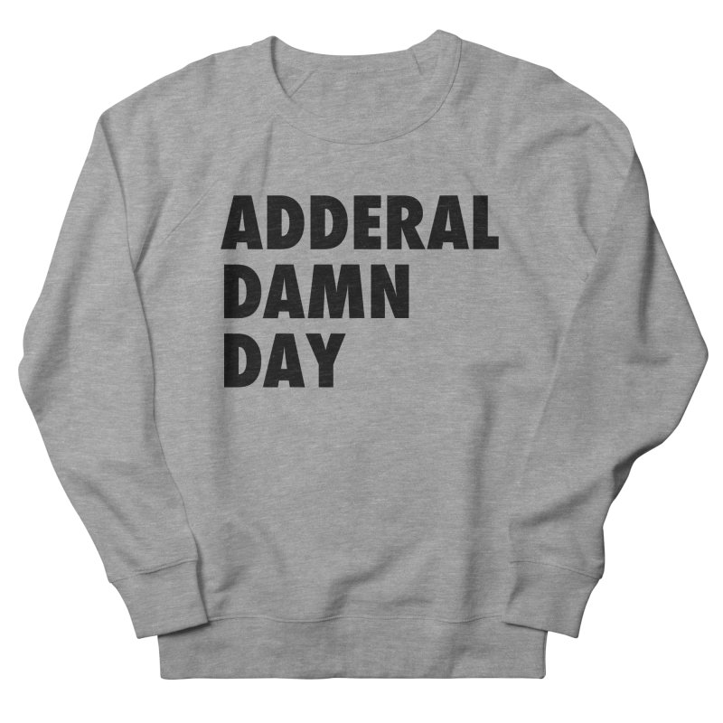 Adderal Damn Day Women's French Terry Sweatshirt by Rocks Off Designs