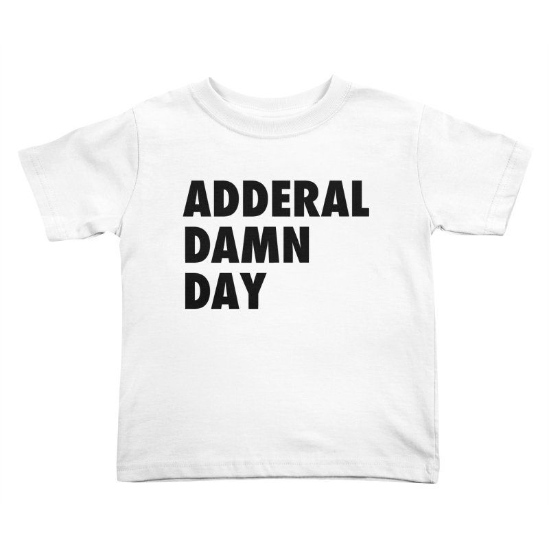 Adderal Damn Day Kids Toddler T-Shirt by Rocks Off Designs
