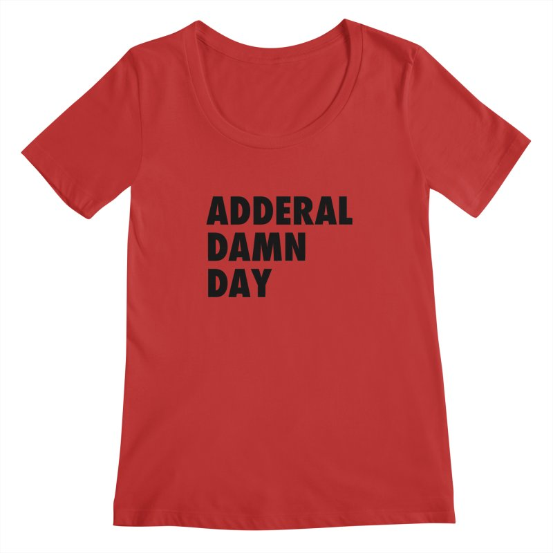 Adderal Damn Day Women's Regular Scoop Neck by Rocks Off Designs