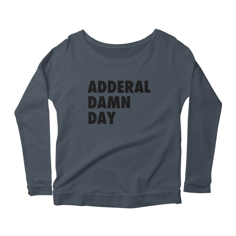 Adderal Damn Day Women's Scoop Neck Longsleeve T-Shirt by Rocks Off Designs