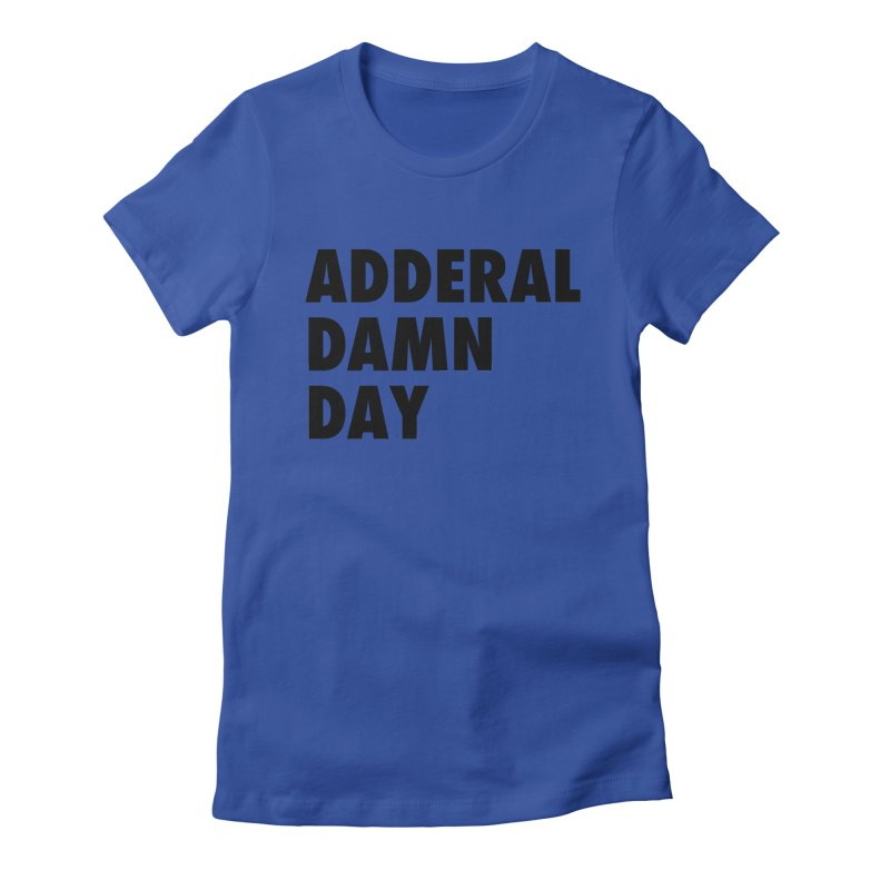 Adderal Damn Day Women's Fitted T-Shirt by Rocks Off Designs