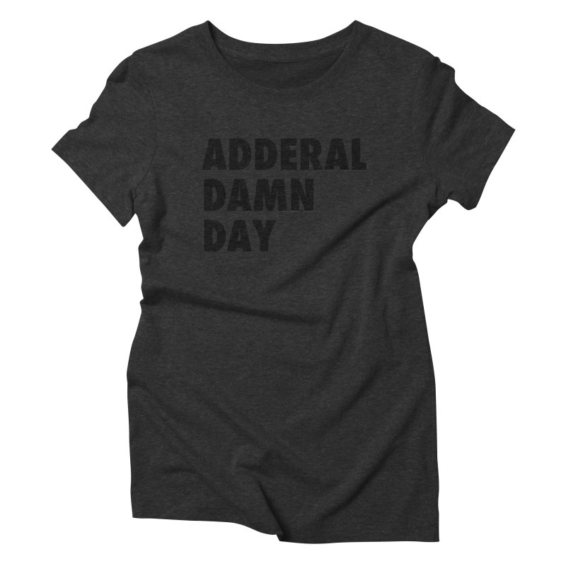Adderal Damn Day Women's Triblend T-Shirt by Rocks Off Designs