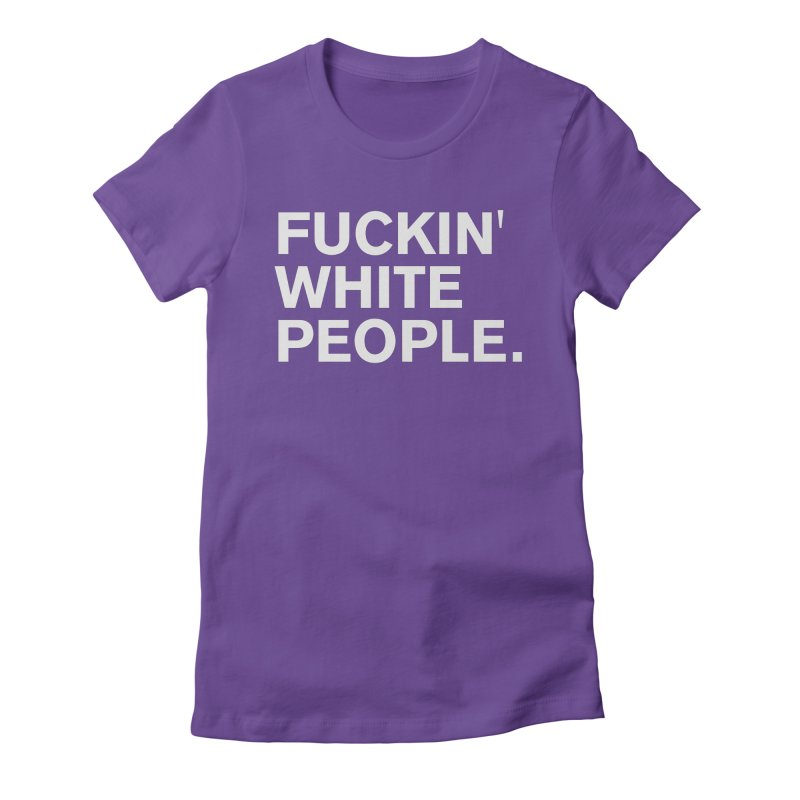 F*CKIN WHITE PEOPLE Women's T-Shirt by Rocks Off Threads