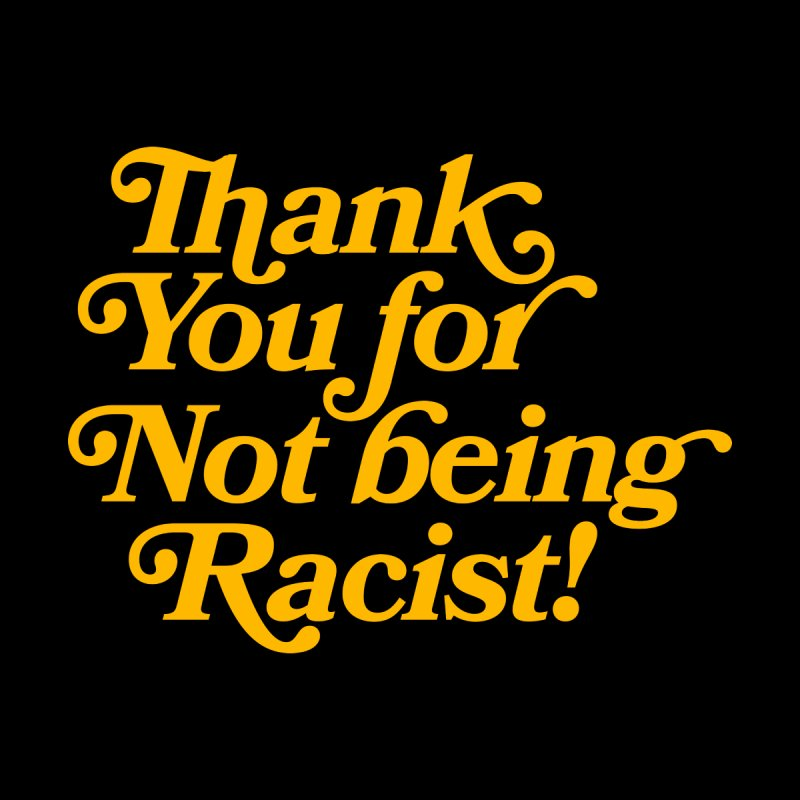 THANK YOU FOR NOT BEING RACIST Men's T-Shirt by Rocks Off Threads