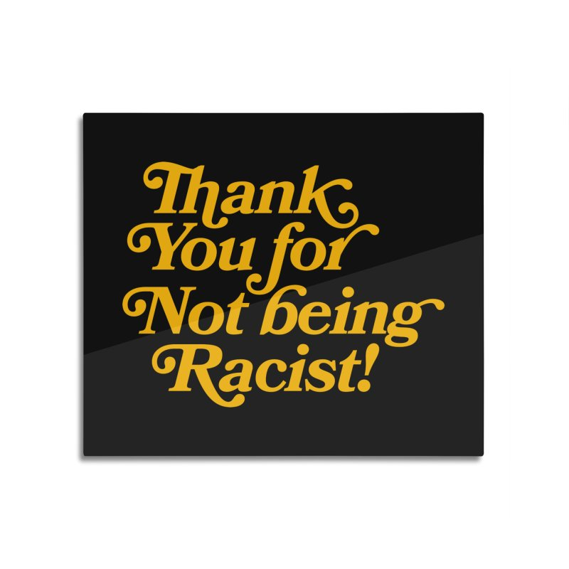THANK YOU FOR NOT BEING RACIST Home Mounted Aluminum Print by Rocks Off Threads