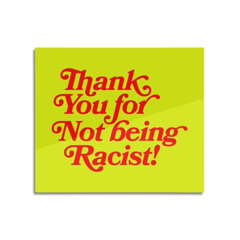 THANK YOU FOR NOT BEING RACIST (red) Home Mounted Aluminum Print by Rocks Off Threads