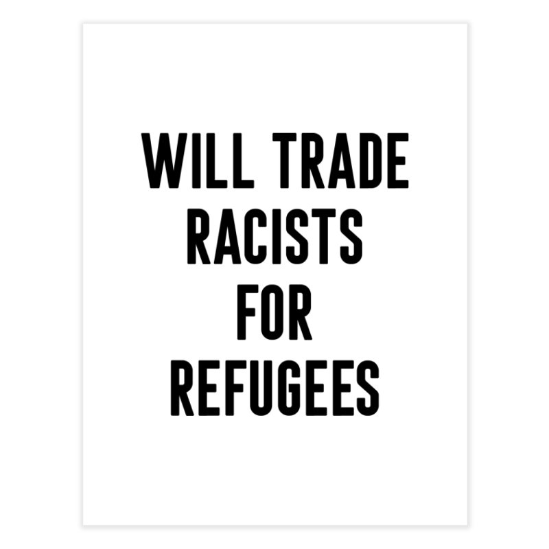 WILL TRADE RACISTS FOR REFUGEES (black print) Home Fine Art Print by Rocks Off Threads