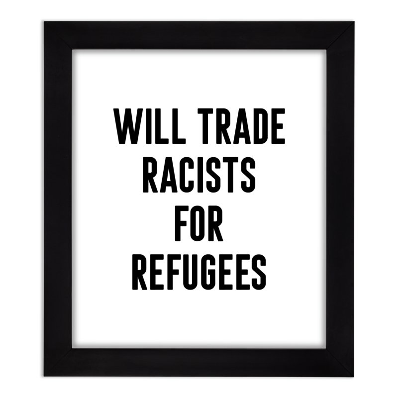 WILL TRADE RACISTS FOR REFUGEES (black print) Home Framed Fine Art Print by Rocks Off Threads