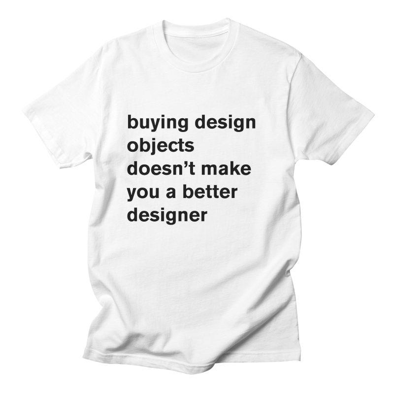 buying design objects doesn't make you a better designer Men's T-Shirt by Rodrigo Tello