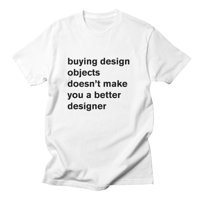 buying design objects doesn't make you a better designer Women's Regular Unisex T-Shirt by Rodrigo Tello