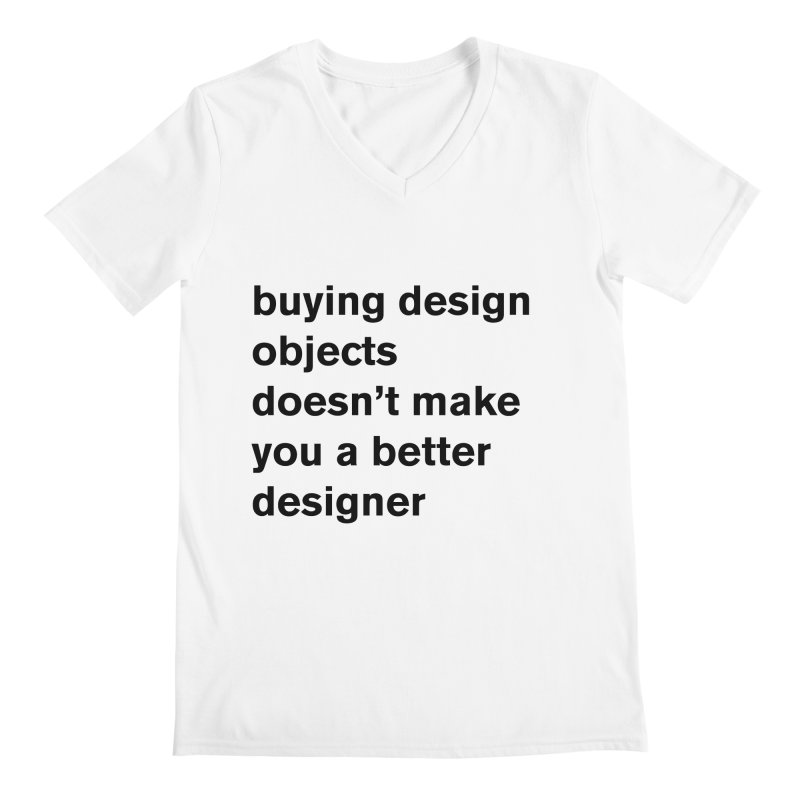 buying design objects doesn't make you a better designer Men's Regular V-Neck by Rodrigo Tello