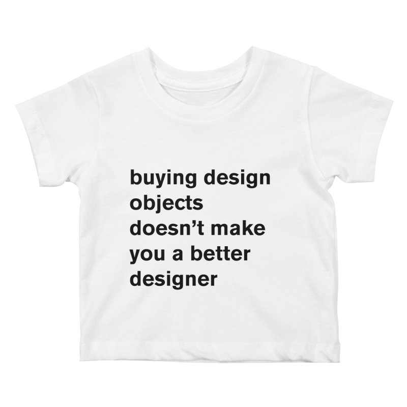 buying design objects doesn't make you a better designer Kids Baby T-Shirt by Rodrigo Tello