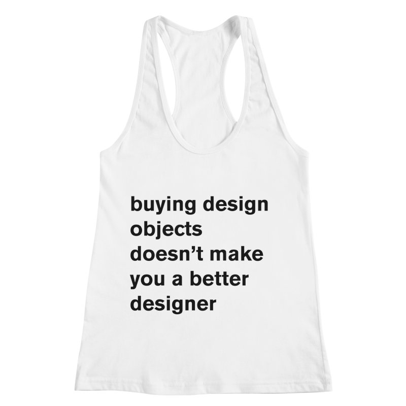 buying design objects doesn't make you a better designer Women's Racerback Tank by Rodrigo Tello