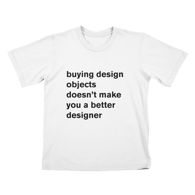 buying design objects doesn't make you a better designer Kids T-Shirt by Rodrigo Tello