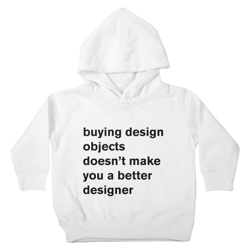 buying design objects doesn't make you a better designer Kids Toddler Pullover Hoody by Rodrigo Tello