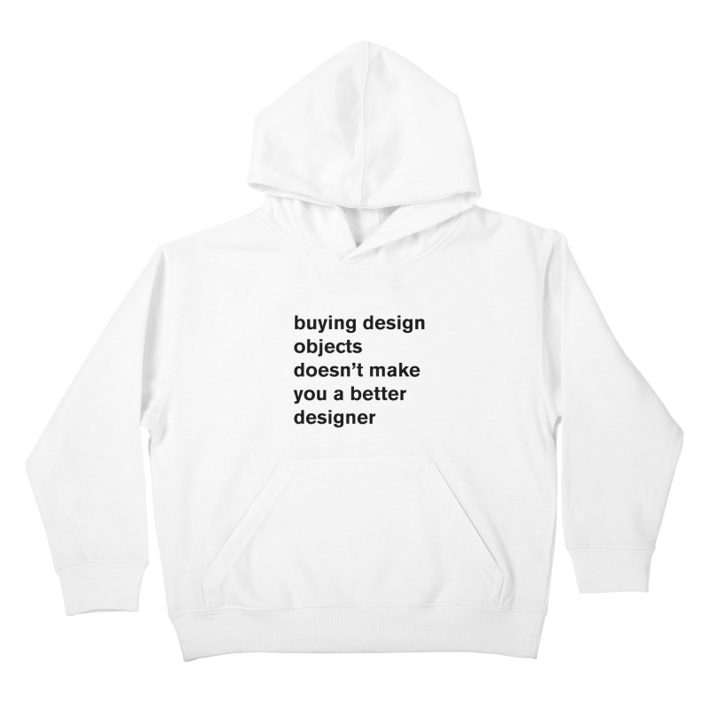 buying design objects doesn't make you a better designer Kids Pullover Hoody by Rodrigo Tello
