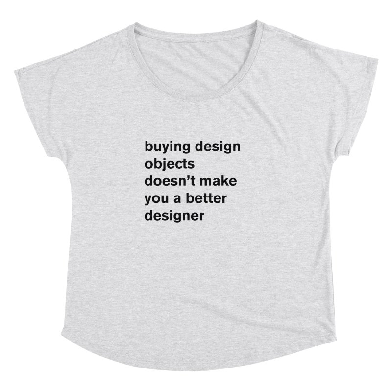 buying design objects doesn't make you a better designer Women's Scoop Neck by Rodrigo Tello