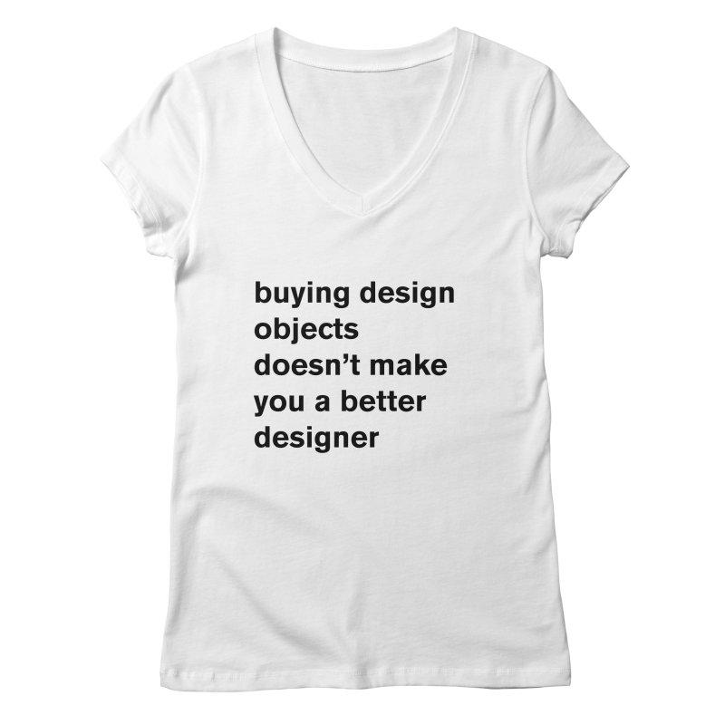 buying design objects doesn't make you a better designer Women's V-Neck by Rodrigo Tello