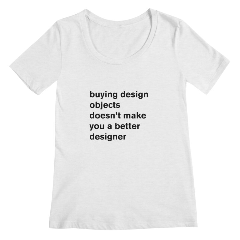 buying design objects doesn't make you a better designer Women's Regular Scoop Neck by Rodrigo Tello