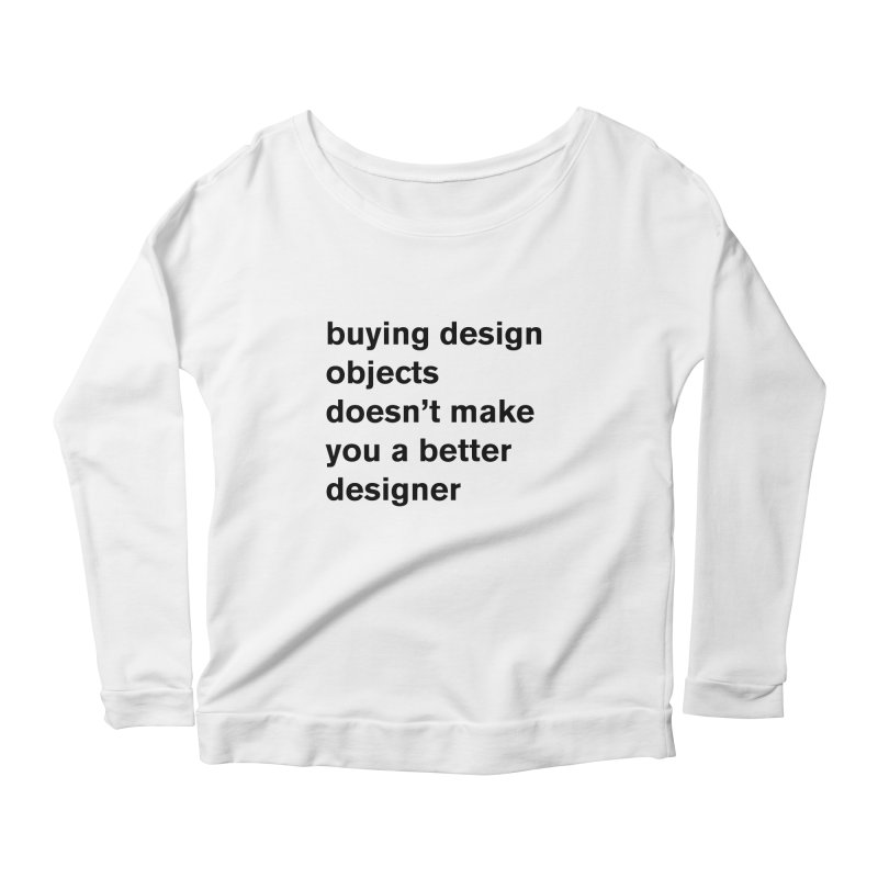 buying design objects doesn't make you a better designer Women's Scoop Neck Longsleeve T-Shirt by Rodrigo Tello