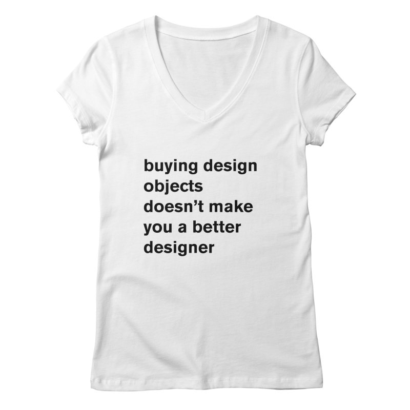 buying design objects doesn't make you a better designer Women's V-Neck by Rodrigo Tello