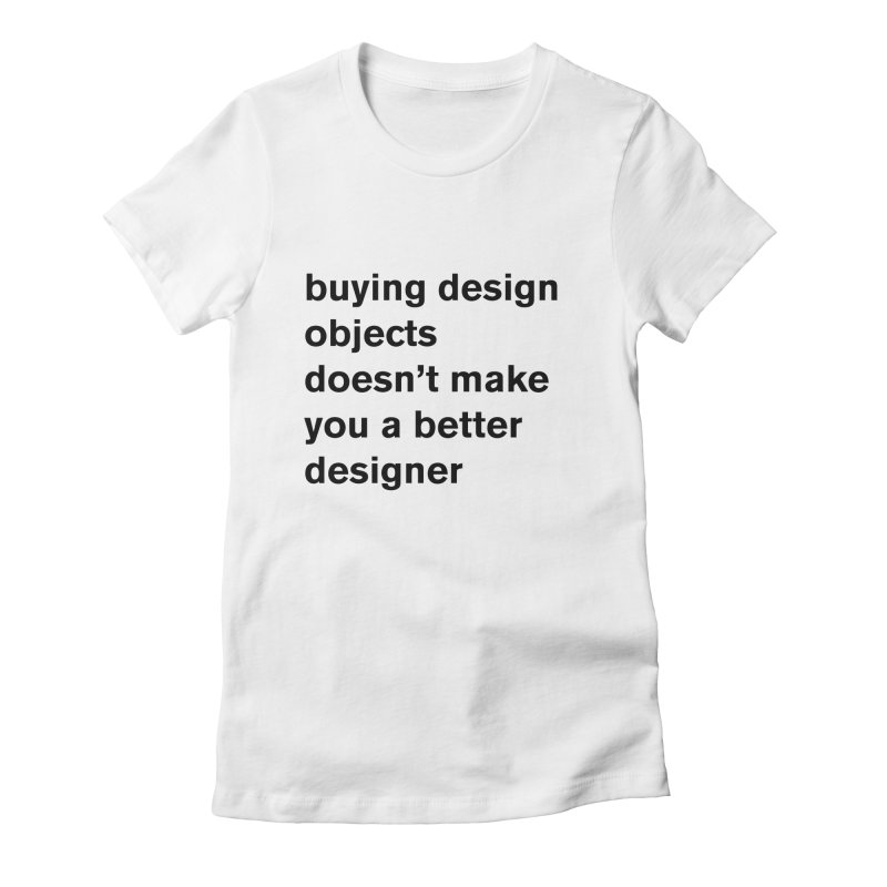 buying design objects doesn't make you a better designer Women's Fitted T-Shirt by Rodrigo Tello
