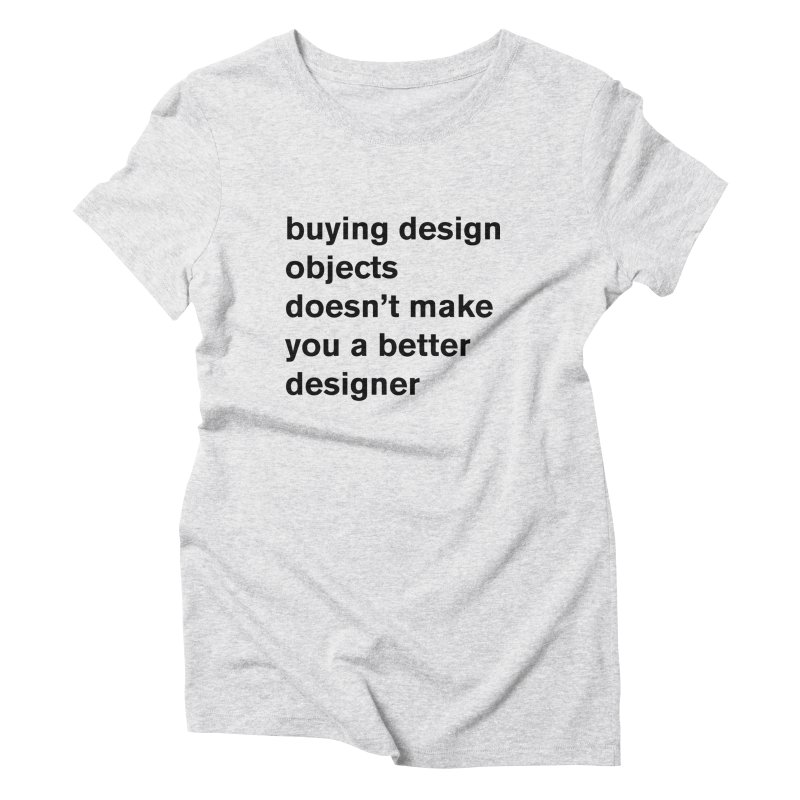 buying design objects doesn't make you a better designer Women's Triblend T-Shirt by Rodrigo Tello