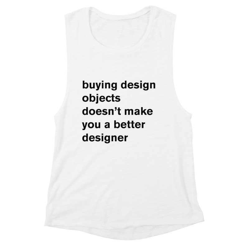 buying design objects doesn't make you a better designer Women's Muscle Tank by Rodrigo Tello
