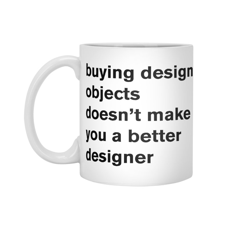 buying design objects doesn't make you a better designer Accessories Standard Mug by Rodrigo Tello