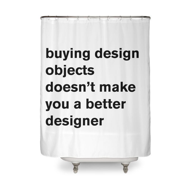 buying design objects doesn't make you a better designer Home Shower Curtain by Rodrigo Tello