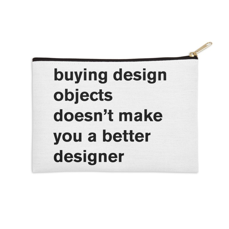 buying design objects doesn't make you a better designer Accessories Zip Pouch by Rodrigo Tello