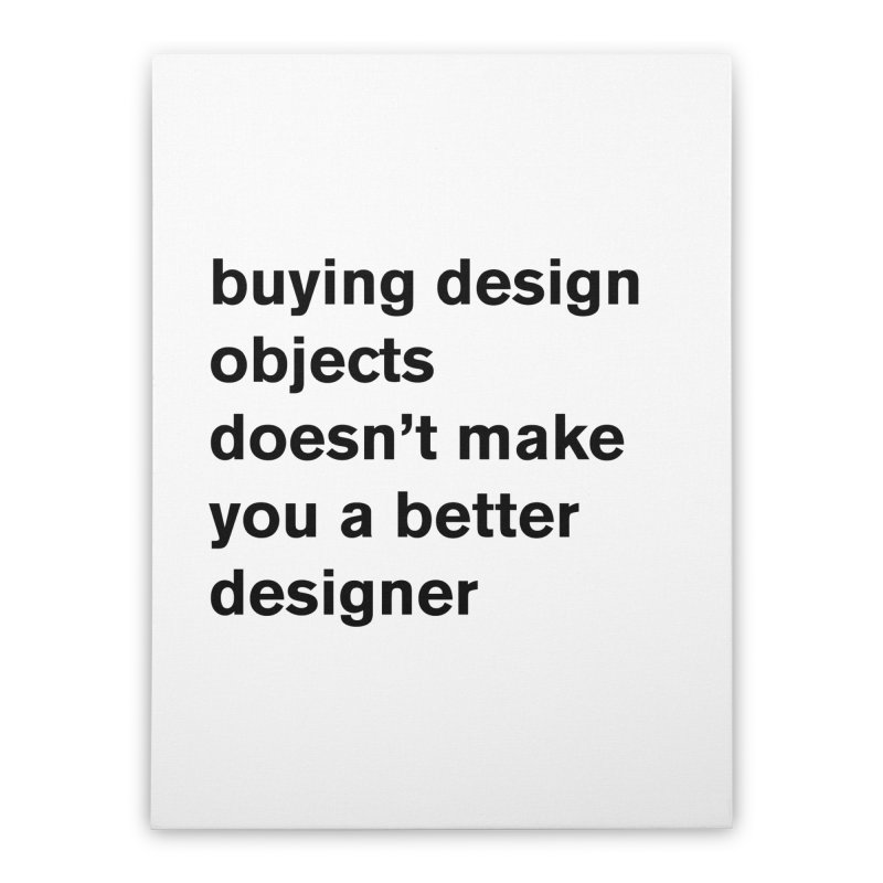 buying design objects doesn't make you a better designer Home Stretched Canvas by Rodrigo Tello