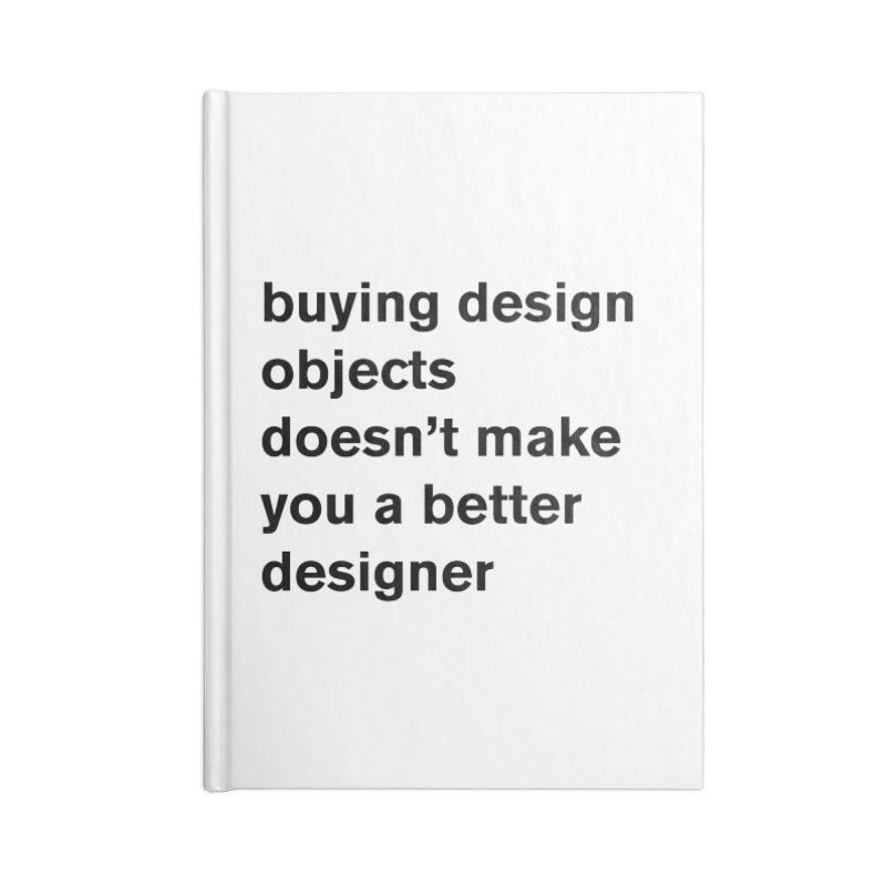buying design objects doesn't make you a better designer Accessories Lined Journal Notebook by Rodrigo Tello