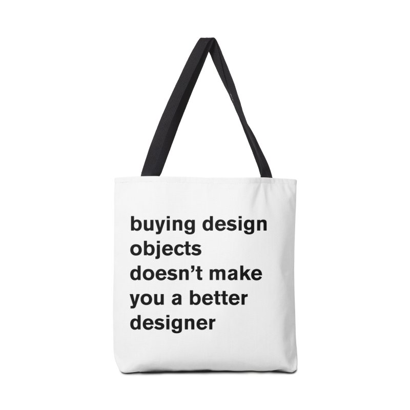 buying design objects doesn't make you a better designer Accessories Bag by Rodrigo Tello