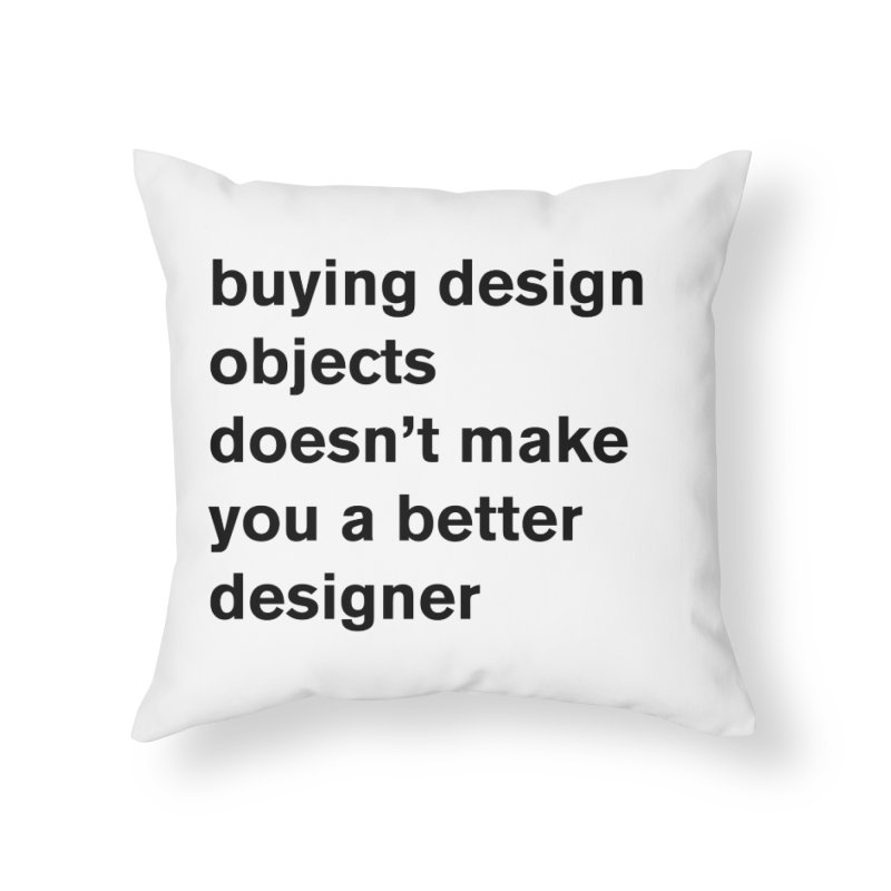 buying design objects doesn't make you a better designer Home Throw Pillow by Rodrigo Tello