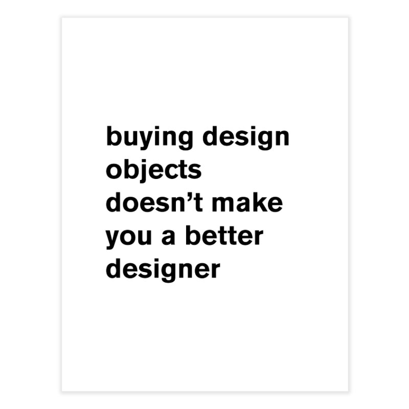 buying design objects doesn't make you a better designer Home Fine Art Print by Rodrigo Tello