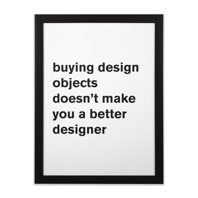 buying design objects doesn't make you a better designer Home Framed Fine Art Print by Rodrigo Tello