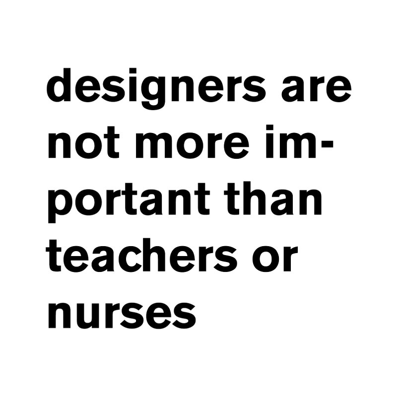 designers are not more important than teachers or nurses. by Rodrigo Tello