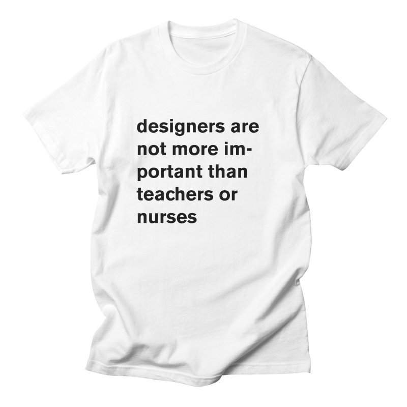 designers are not more important than teachers or nurses. Women's Regular Unisex T-Shirt by Rodrigo Tello
