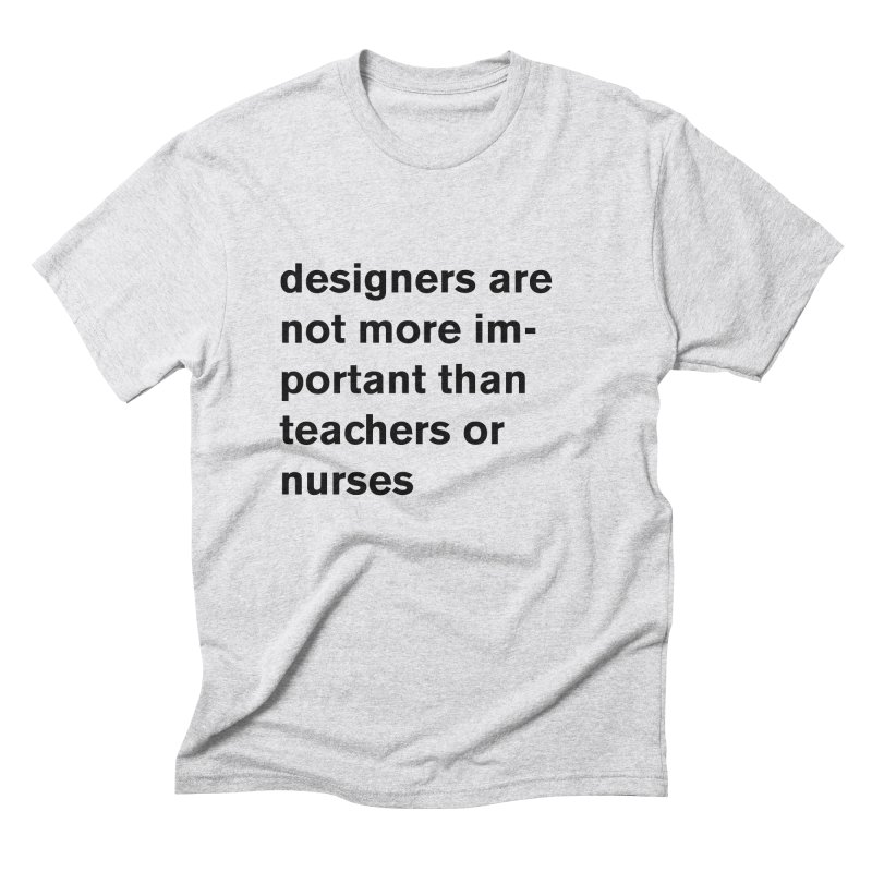 designers are not more important than teachers or nurses. Men's Triblend T-Shirt by Rodrigo Tello