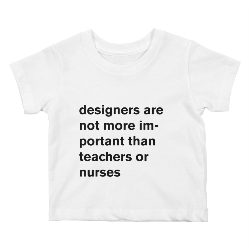 designers are not more important than teachers or nurses. Kids Baby T-Shirt by Rodrigo Tello