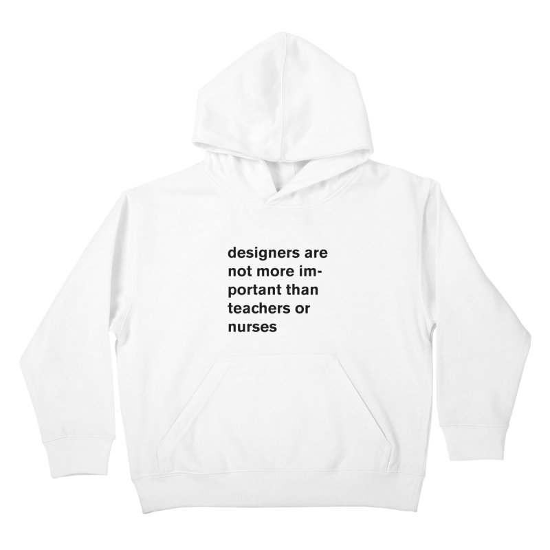 designers are not more important than teachers or nurses. Kids Pullover Hoody by Rodrigo Tello