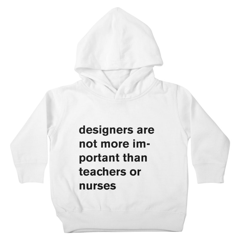 designers are not more important than teachers or nurses. Kids Toddler Pullover Hoody by Rodrigo Tello