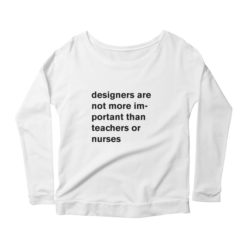 designers are not more important than teachers or nurses. Women's Scoop Neck Longsleeve T-Shirt by Rodrigo Tello