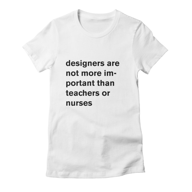 designers are not more important than teachers or nurses. Women's Fitted T-Shirt by Rodrigo Tello