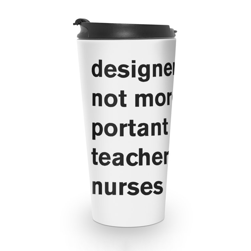 designers are not more important than teachers or nurses. Accessories Travel Mug by Rodrigo Tello