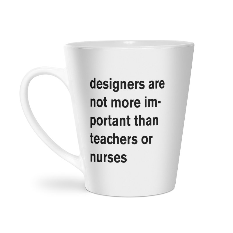 designers are not more important than teachers or nurses. Accessories Latte Mug by Rodrigo Tello